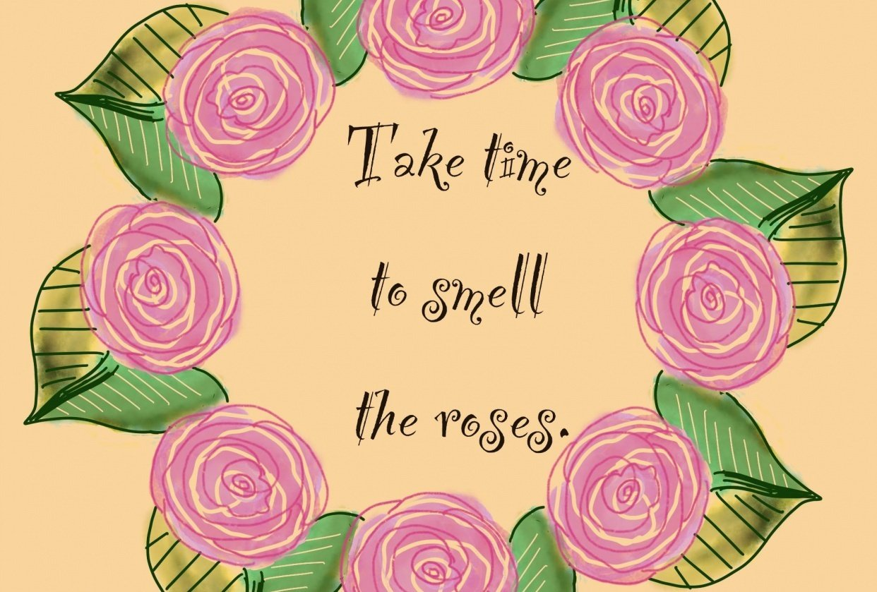 Take time to smell the roses. - student project