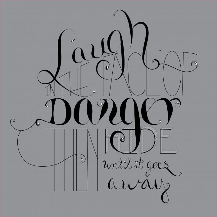 """""""I Laugh in the face of Danger, then I hide till it goes away"""" - student project"""