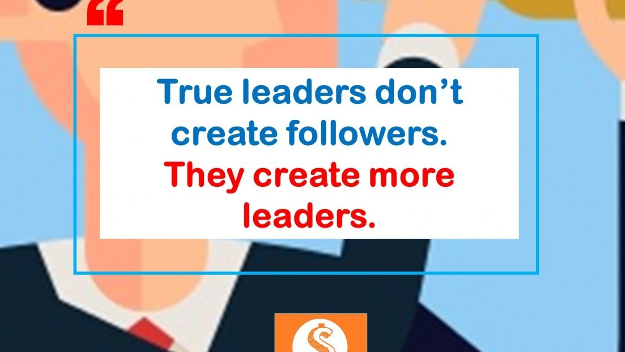 True leaders don't create followers...They create more leaders- A Mantra to use daily. - student project