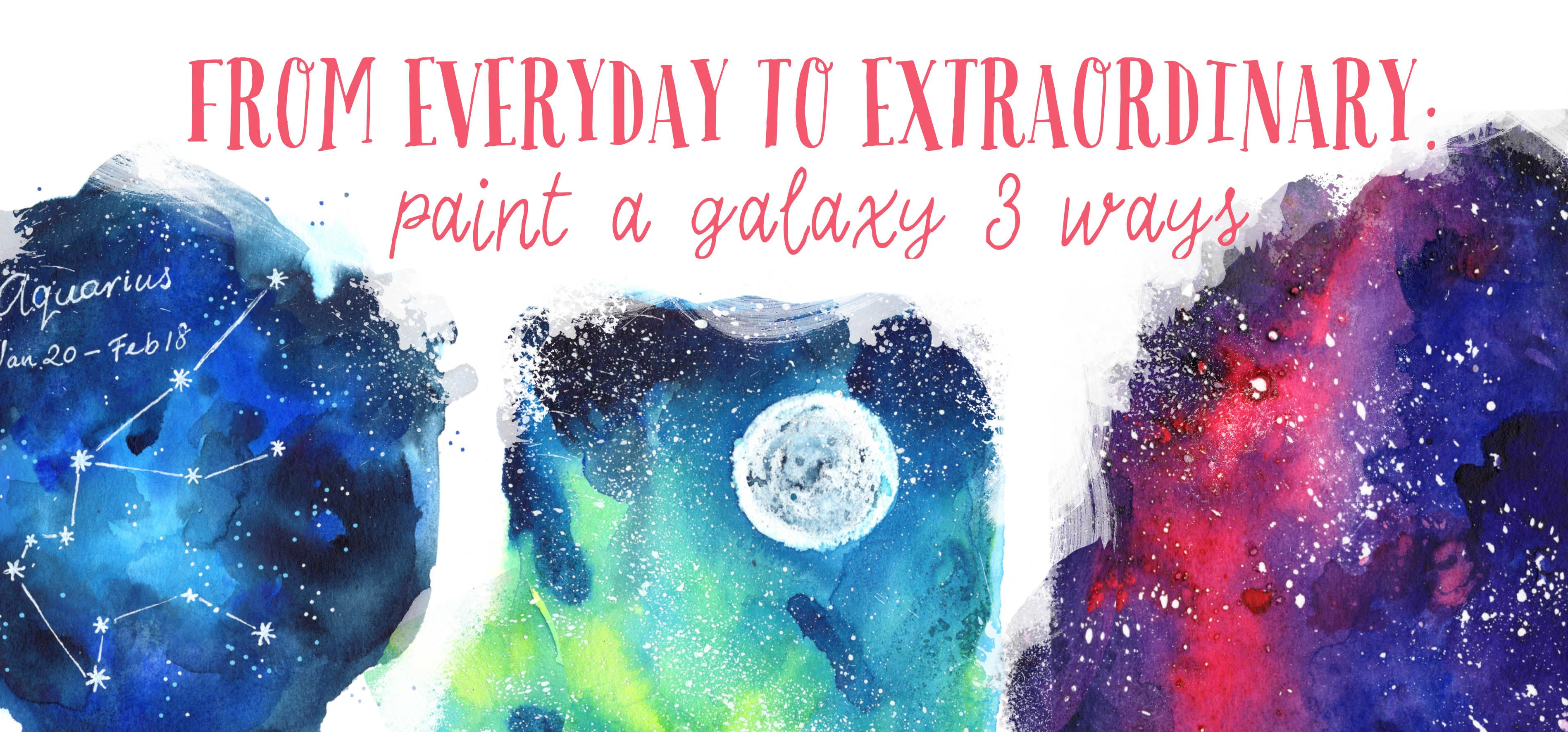 From Everyday To Extraordinary Paint A Galaxy 3 Ways In
