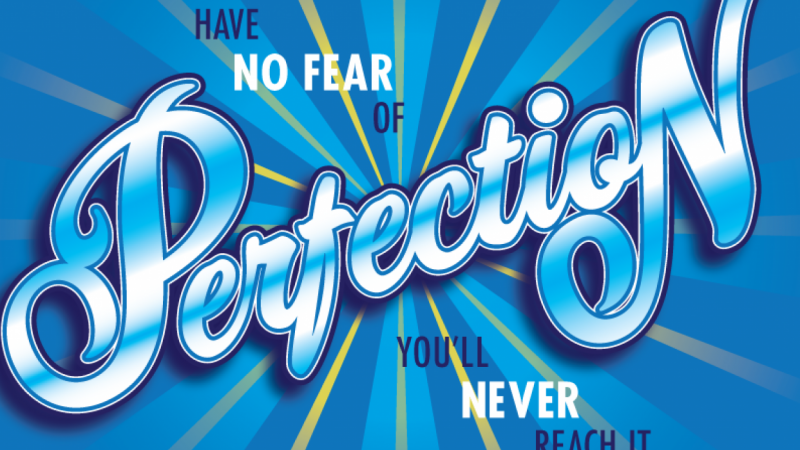 Have no fear of perfection...