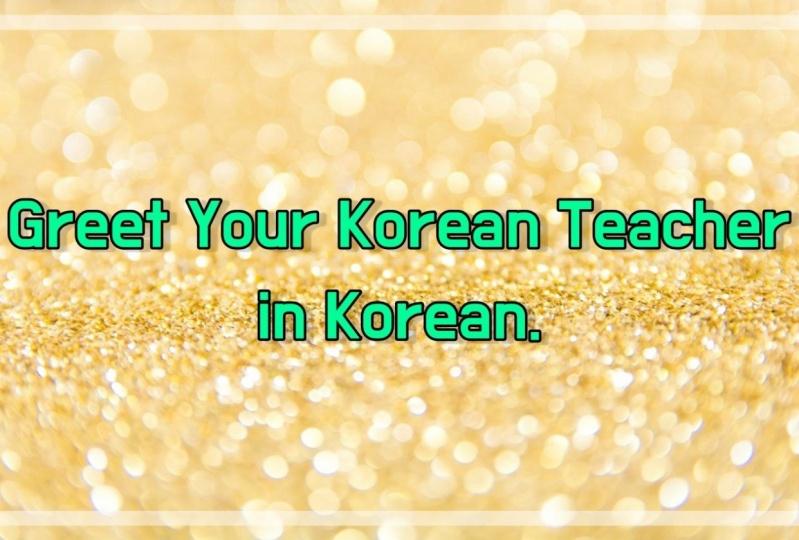 1. Greet your Korean teacher in Korean!