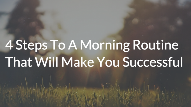 4 Steps To A Morning Routine That Will Make You Successful