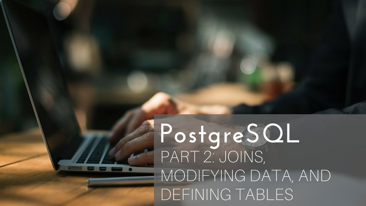 PostgreSQL - Joins, Modifying Data, and Defining Tables